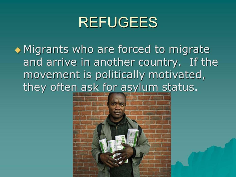 REFUGEES  Migrants who are forced to migrate and arrive in another country.