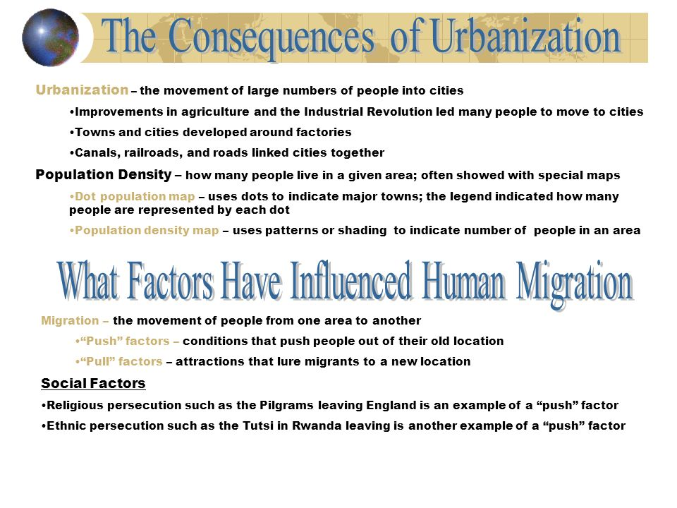 Urbanization – the movement of large numbers of people into cities Improvements in agriculture and the Industrial Revolution led many people to move to cities Towns and cities developed around factories Canals, railroads, and roads linked cities together Population Density – how many people live in a given area; often showed with special maps Dot population map – uses dots to indicate major towns; the legend indicated how many people are represented by each dot Population density map – uses patterns or shading to indicate number of people in an area Migration – the movement of people from one area to another Push factors – conditions that push people out of their old location Pull factors – attractions that lure migrants to a new location Social Factors Religious persecution such as the Pilgrams leaving England is an example of a push factor Ethnic persecution such as the Tutsi in Rwanda leaving is another example of a push factor