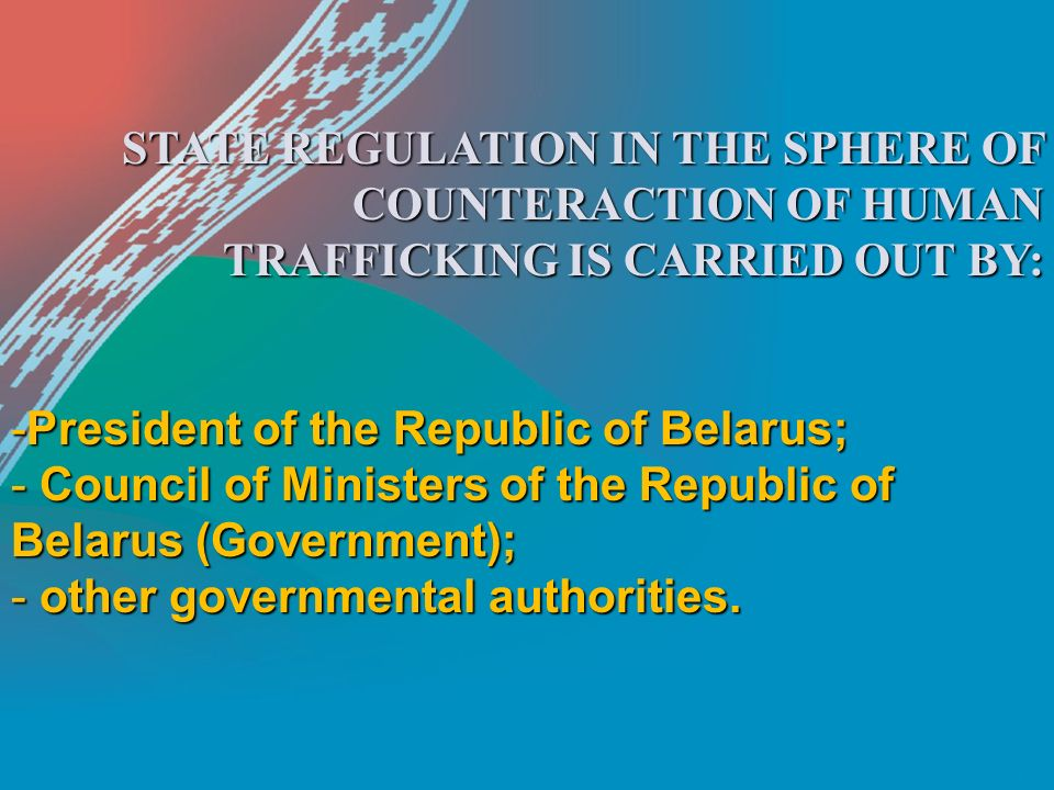 STATE REGULATION IN THE SPHERE OF COUNTERACTION OF HUMAN TRAFFICKING IS CARRIED OUT BY: -President of the Republic of Belarus; - Council of Ministers of the Republic of Belarus (Government); - other governmental authorities.