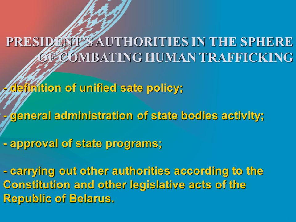 PRESIDENT'S AUTHORITIES IN THE SPHERE OF COMBATING HUMAN TRAFFICKING - definition of unified sate policy; - general administration of state bodies activity; - approval of state programs; - carrying out other authorities according to the Constitution and other legislative acts of the Republic of Belarus.
