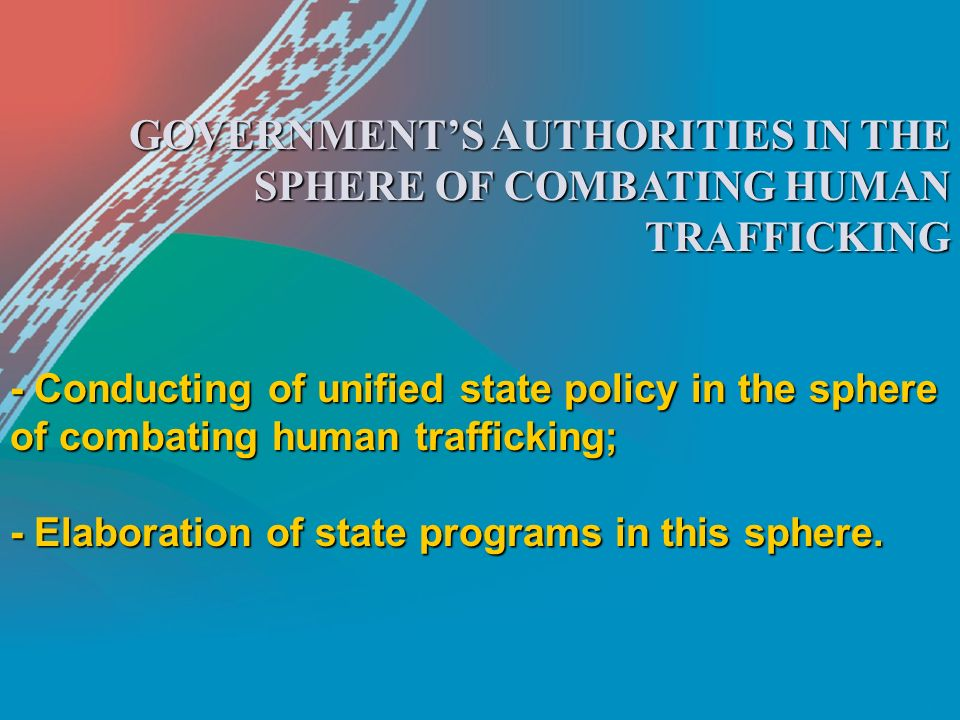 GOVERNMENT'S AUTHORITIES IN THE SPHERE OF COMBATING HUMAN TRAFFICKING - Conducting of unified state policy in the sphere of combating human trafficking; - Elaboration of state programs in this sphere.
