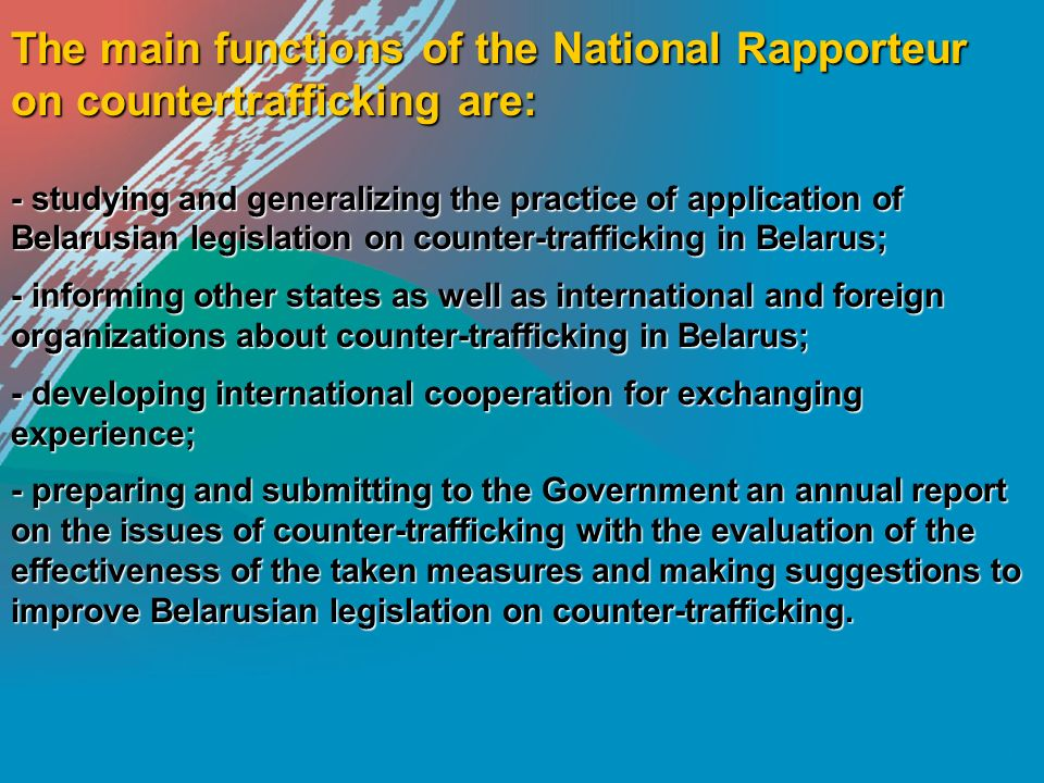 The main functions of the National Rapporteur on countertrafficking are: - studying and generalizing the practice of application of Belarusian legislation on counter-trafficking in Belarus; - informing other states as well as international and foreign organizations about counter-trafficking in Belarus; - developing international cooperation for exchanging experience; - preparing and submitting to the Government an annual report on the issues of counter-trafficking with the evaluation of the effectiveness of the taken measures and making suggestions to improve Belarusian legislation on counter-trafficking.