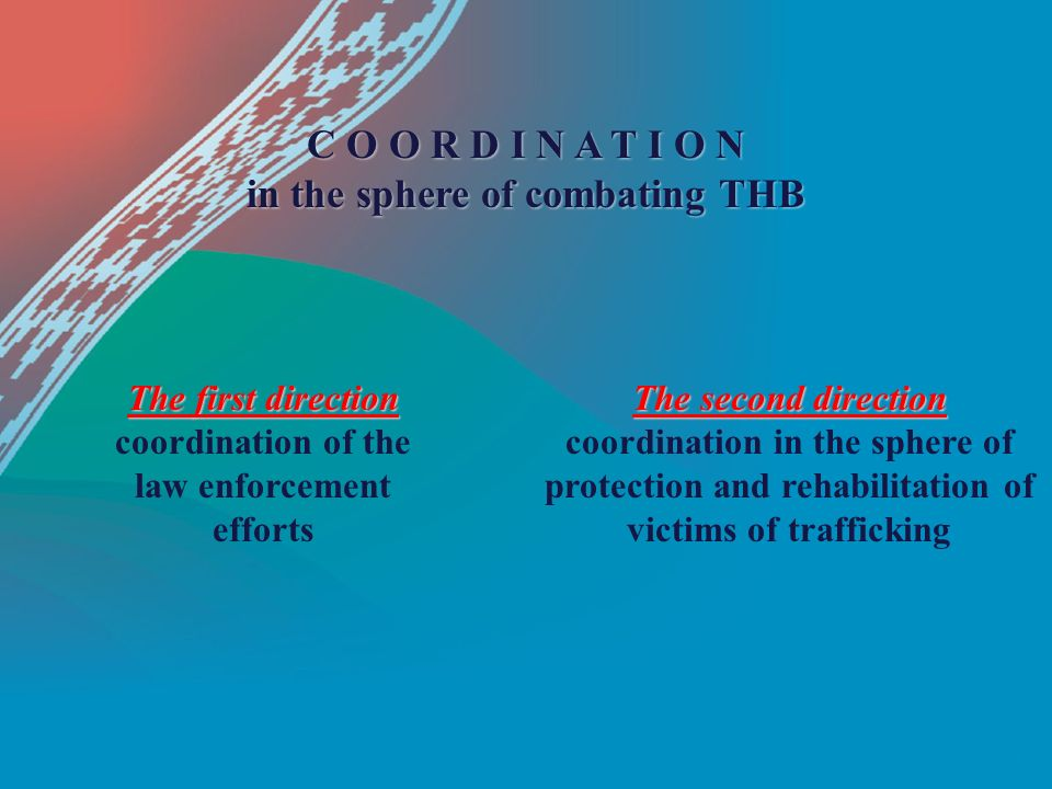 C O O R D I N A T I O N in the sphere of combating THB The first direction coordination of the law enforcement efforts The second direction coordination in the sphere of protection and rehabilitation of victims of trafficking