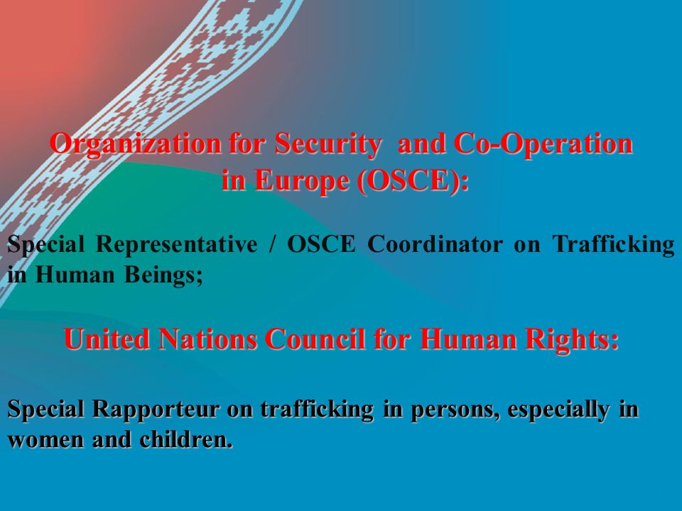 Organization for Security and Co-Operation in Europe (OSCE): in Europe (OSCE): Special Representative / OSCE Coordinator on Trafficking in Human Beings; United Nations Council for Human Rights: Special Rapporteur on trafficking in persons, especially in women and children.