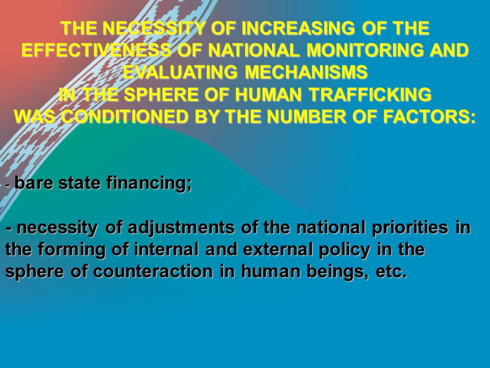 THE NECESSITY OF INCREASING OF THE EFFECTIVENESS OF NATIONAL MONITORING AND EVALUATING MECHANISMS IN THE SPHERE OF HUMAN TRAFFICKING WAS CONDITIONED BY THE NUMBER OF FACTORS: - bare state financing; - necessity of adjustments of the national priorities in the forming of internal and external policy in the sphere of counteraction in human beings, etc.