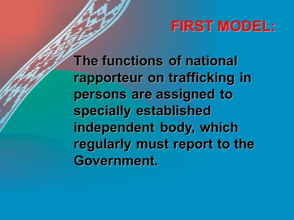 FIRST MODEL: The functions of national rapporteur on trafficking in persons are assigned to specially established independent body, which regularly must report to the Government.