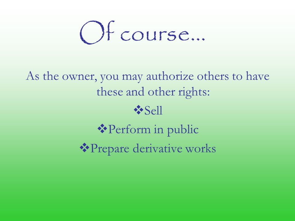 Of course… As the owner, you may authorize others to have these and other rights:  Sell  Perform in public  Prepare derivative works
