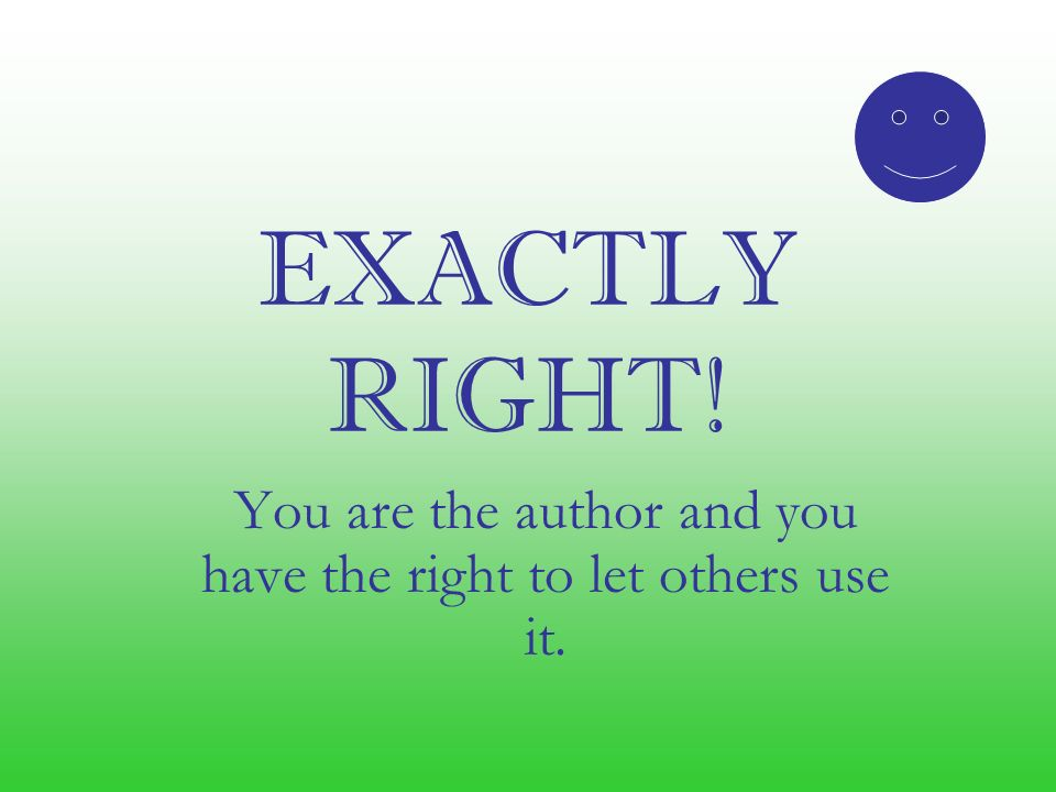 EXACTLY RIGHT! You are the author and you have the right to let others use it.