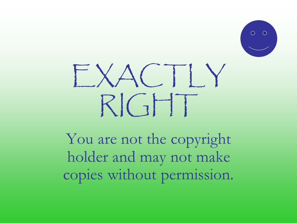 EXACTLY RIGHT You are not the copyright holder and may not make copies without permission.