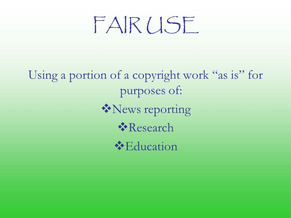 FAIR USE Using a portion of a copyright work as is for purposes of:  News reporting  Research  Education