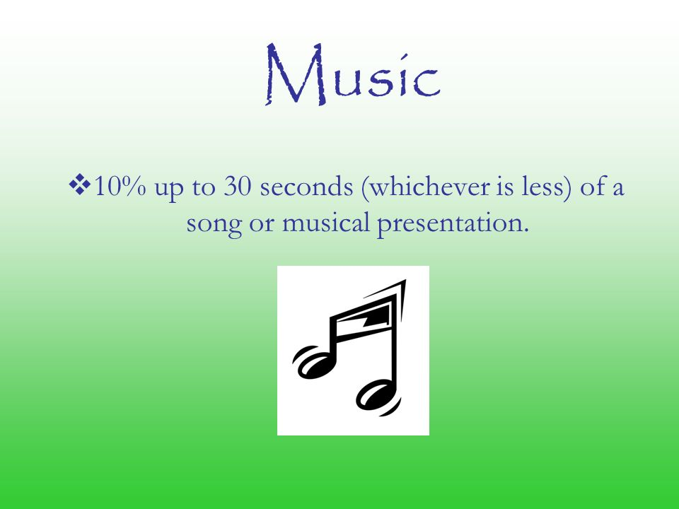 Music  10% up to 30 seconds (whichever is less) of a song or musical presentation.