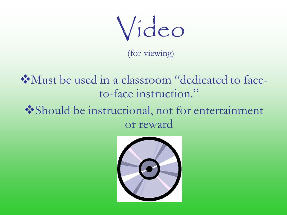 Video (for viewing)  Must be used in a classroom dedicated to face- to-face instruction.  Should be instructional, not for entertainment or reward