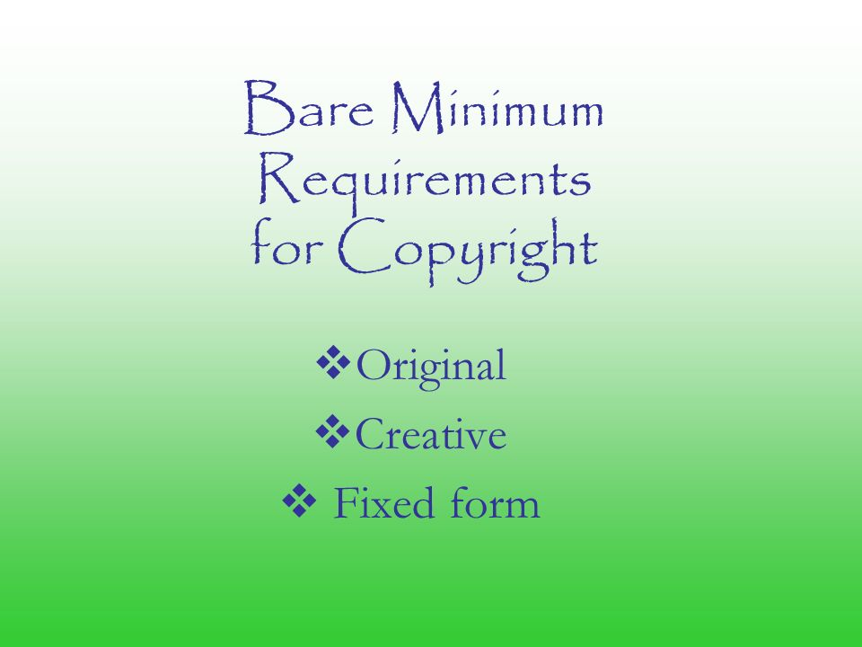 Bare Minimum Requirements for Copyright  Original  Creative  Fixed form