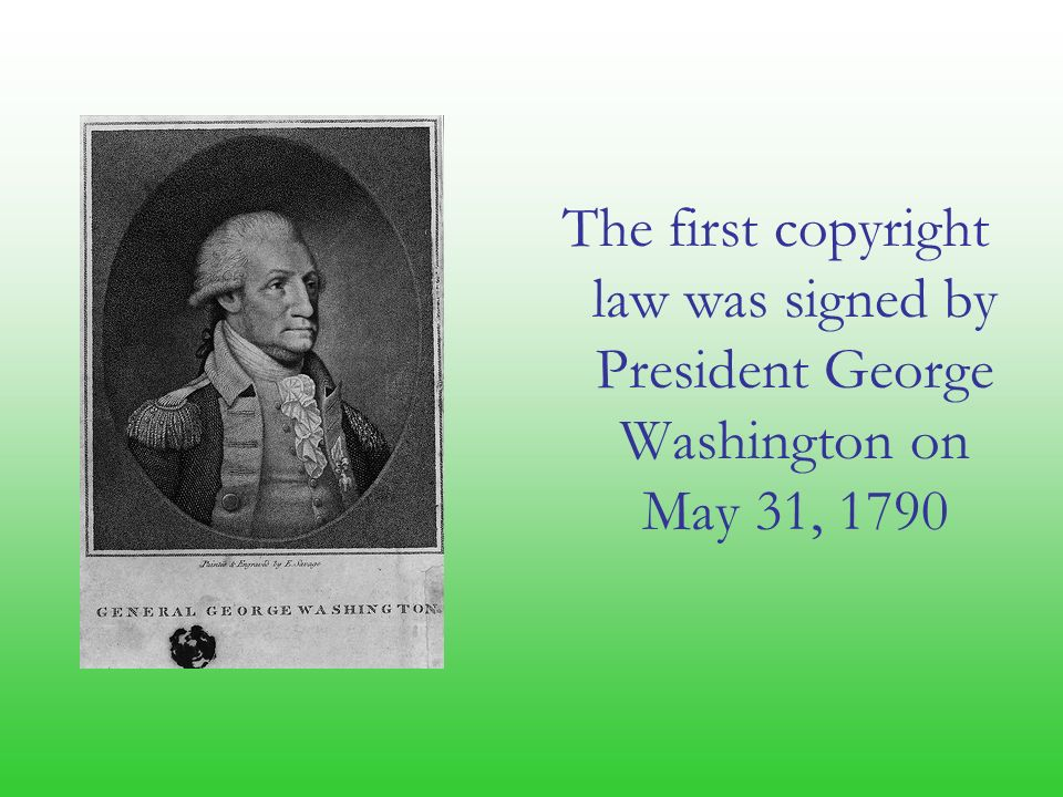 The first copyright law was signed by President George Washington on May 31, 1790