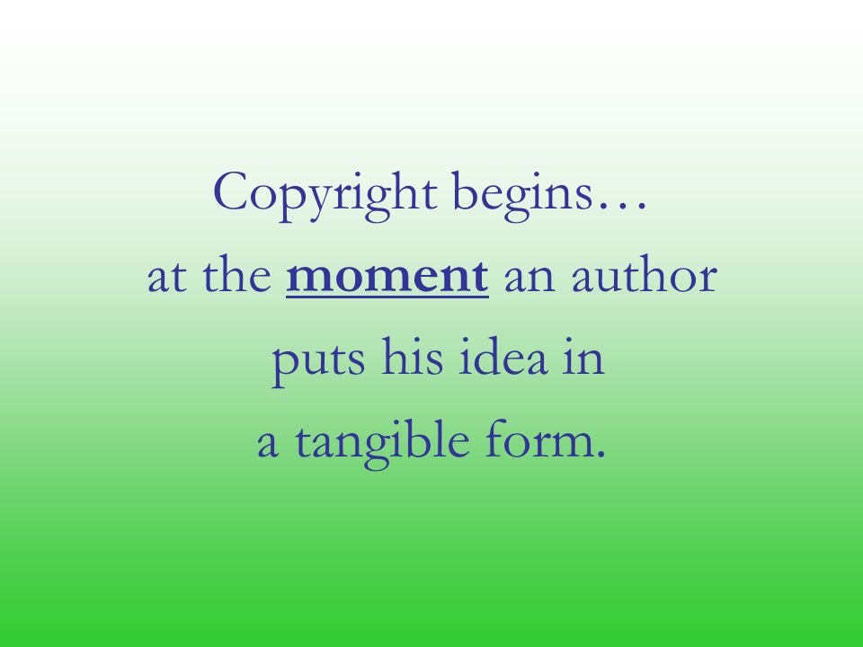 Copyright begins… at the moment an author puts his idea in a tangible form.