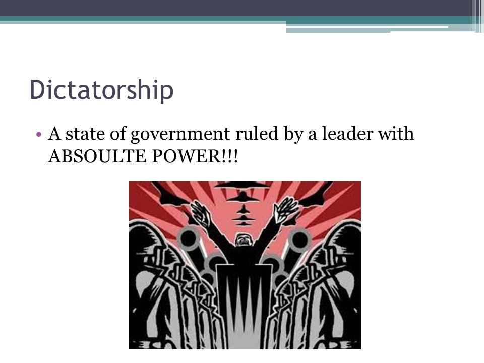Dictatorship A state of government ruled by a leader with ABSOULTE POWER!!!