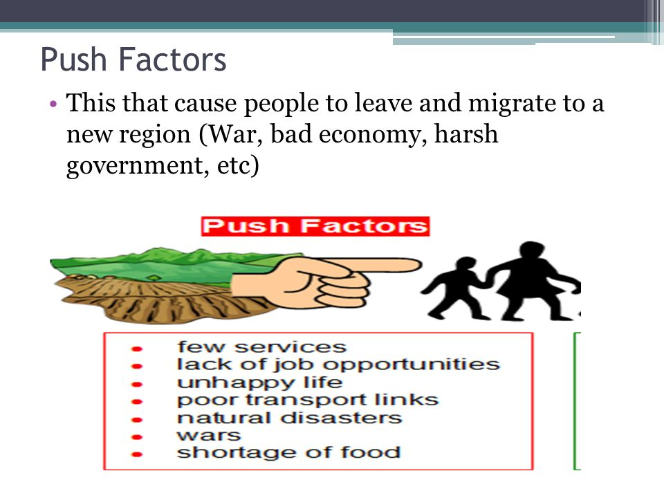Push Factors This that cause people to leave and migrate to a new region (War, bad economy, harsh government, etc)