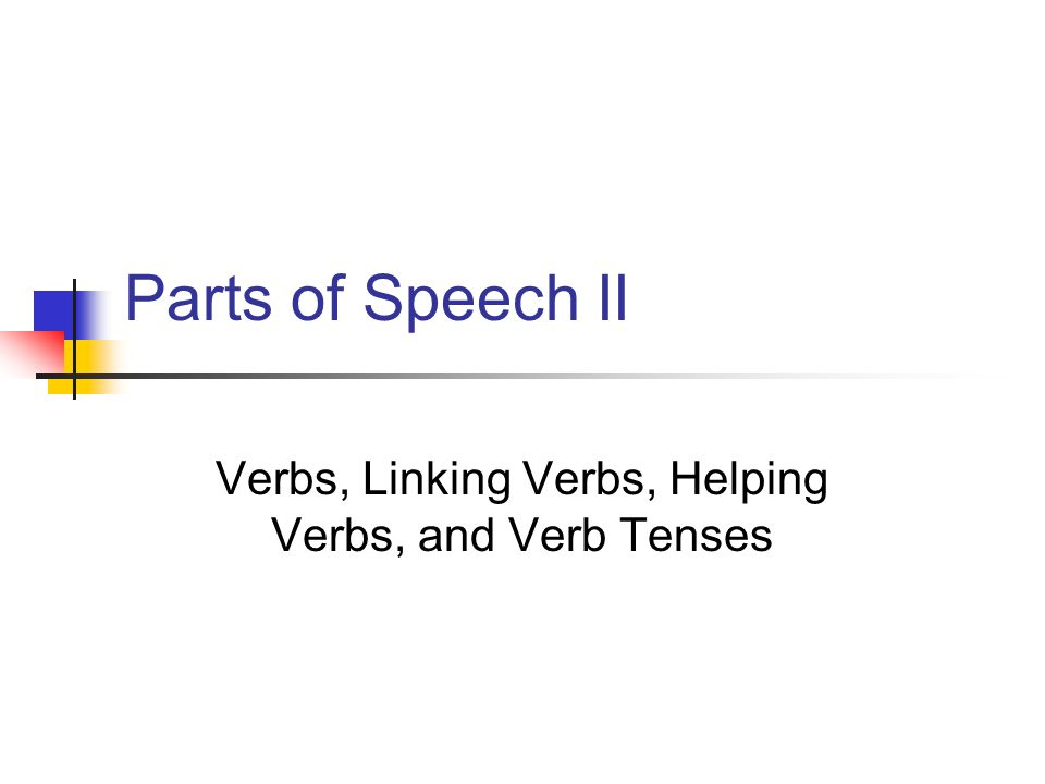 Parts of Speech II Verbs, Linking Verbs, Helping Verbs, and Verb Tenses