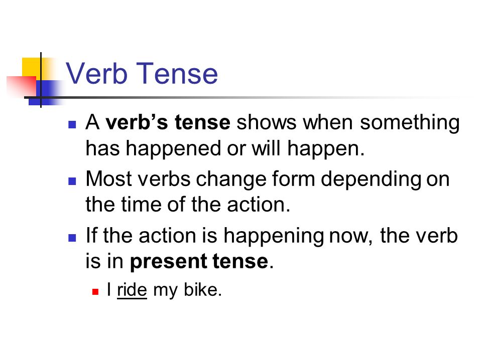 Verb Tense A verb's tense shows when something has happened or will happen.