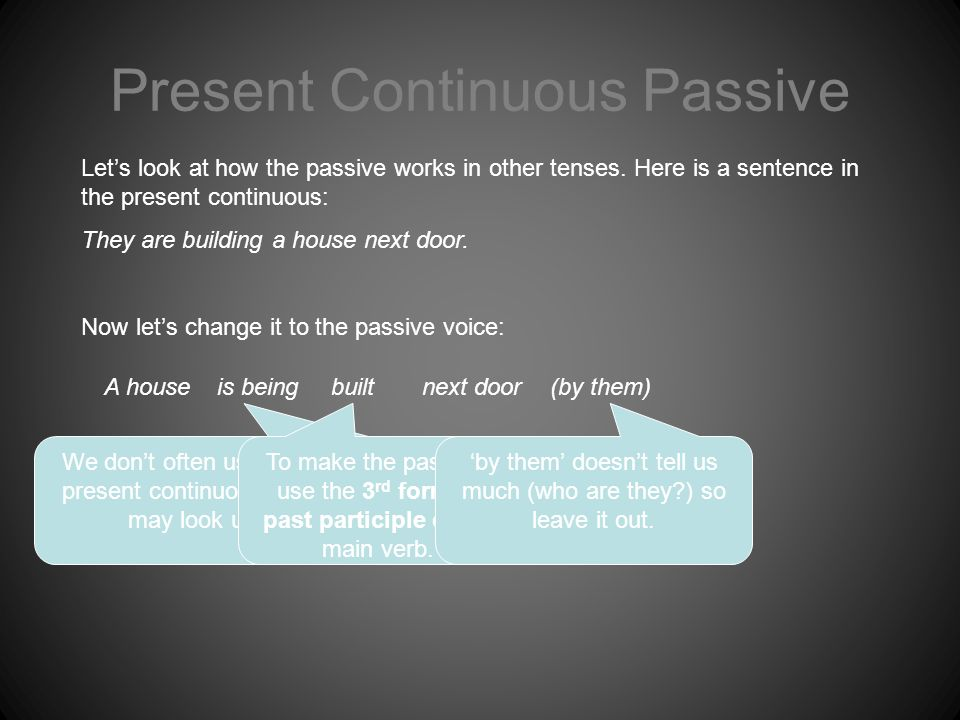 Present Continuous Passive A house Let's look at how the passive works in other tenses.