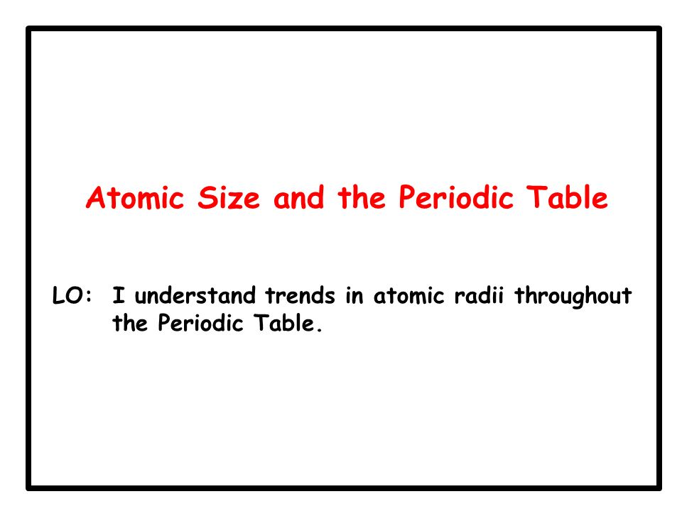 15 atomic size atomic radius lo i know what an atomic radius is 3 atomic size and the periodic table lo i understand trends in atomic radii throughout the periodic table urtaz Choice Image