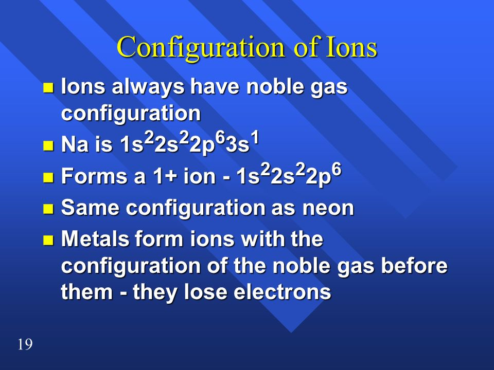 19 Configuration of Ions n Ions always have noble gas configuration n Na is 1s 2 2s 2 2p 6 3s 1 n Forms a 1+ ion - 1s 2 2s 2 2p 6 n Same configuration as neon n Metals form ions with the configuration of the noble gas before them - they lose electrons