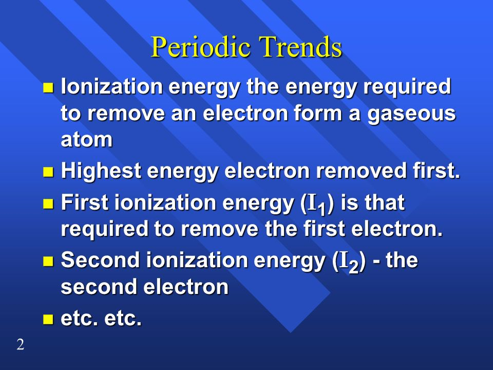 2 Periodic Trends n Ionization energy the energy required to remove an electron form a gaseous atom n Highest energy electron removed first.