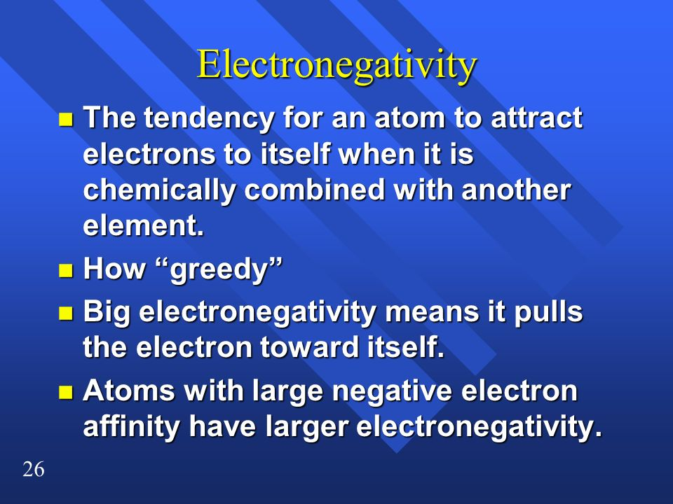 26 Electronegativity n The tendency for an atom to attract electrons to itself when it is chemically combined with another element.
