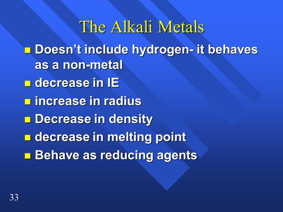 33 The Alkali Metals n Doesn't include hydrogen- it behaves as a non-metal n decrease in IE n increase in radius n Decrease in density n decrease in melting point n Behave as reducing agents