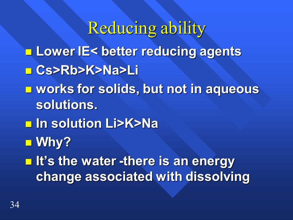 34 Reducing ability n Lower IE< better reducing agents n Cs>Rb>K>Na>Li n works for solids, but not in aqueous solutions.
