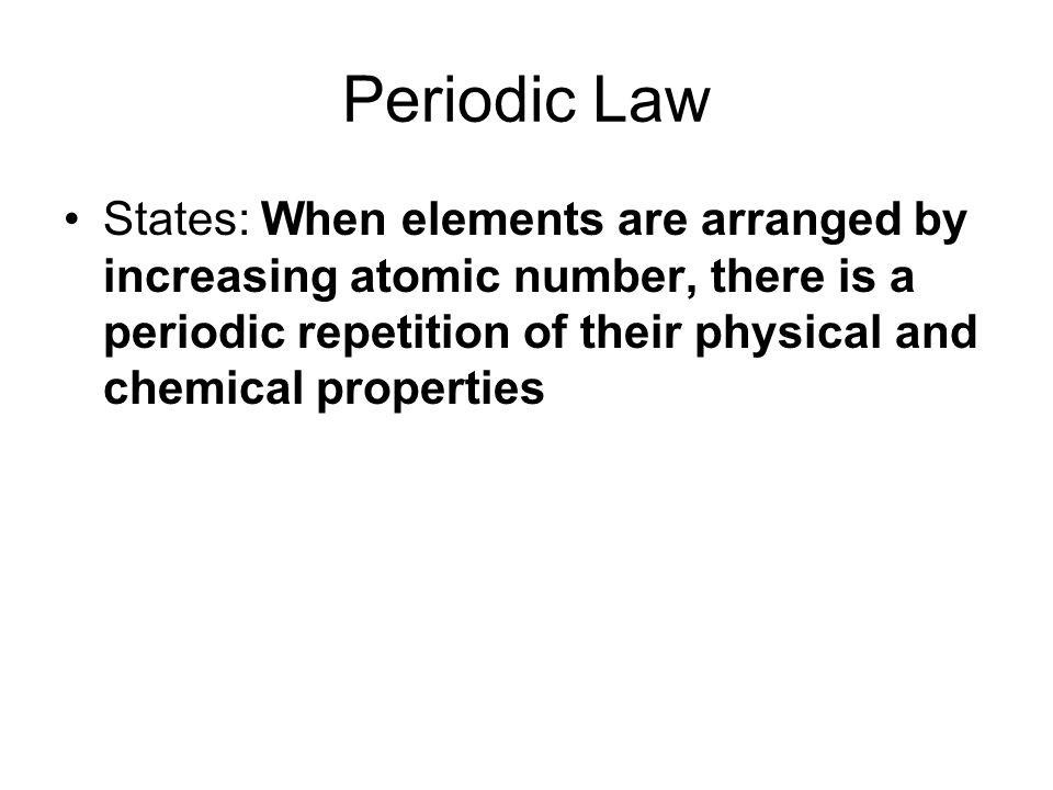 Periodic Law In the modern periodic table, elements are arranged in order by increasing Atomic Number 7 horizontal rows called periods Each period corresponds to a principle energy level Elements within a group (column) have similar properties