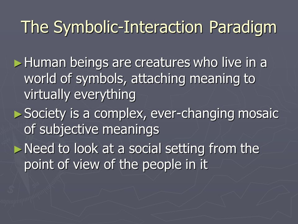 The Symbolic-Interaction Paradigm ► Human beings are creatures who live in a world of symbols, attaching meaning to virtually everything ► Society is a complex, ever-changing mosaic of subjective meanings ► Need to look at a social setting from the point of view of the people in it