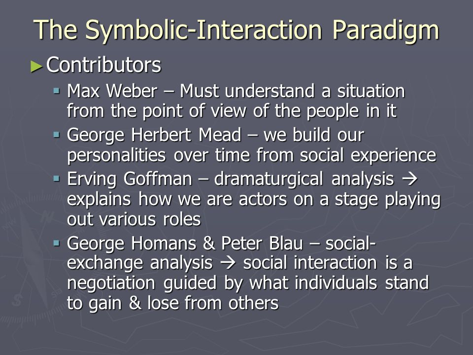 The Symbolic-Interaction Paradigm ► Contributors  Max Weber – Must understand a situation from the point of view of the people in it  George Herbert Mead – we build our personalities over time from social experience  Erving Goffman – dramaturgical analysis  explains how we are actors on a stage playing out various roles  George Homans & Peter Blau – social- exchange analysis  social interaction is a negotiation guided by what individuals stand to gain & lose from others