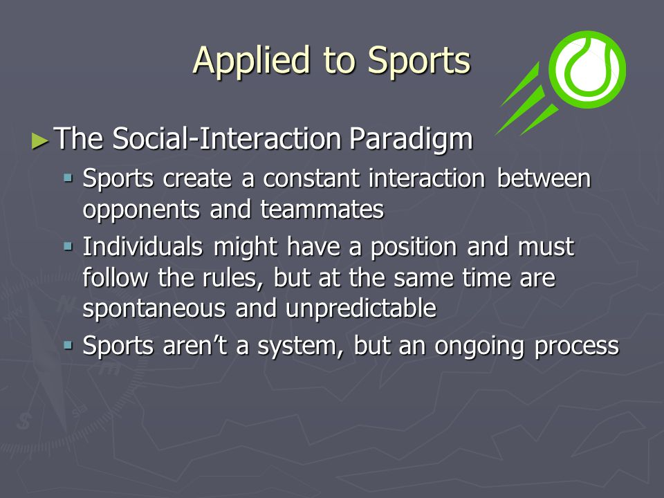 Applied to Sports ► The Social-Interaction Paradigm  Sports create a constant interaction between opponents and teammates  Individuals might have a position and must follow the rules, but at the same time are spontaneous and unpredictable  Sports aren't a system, but an ongoing process