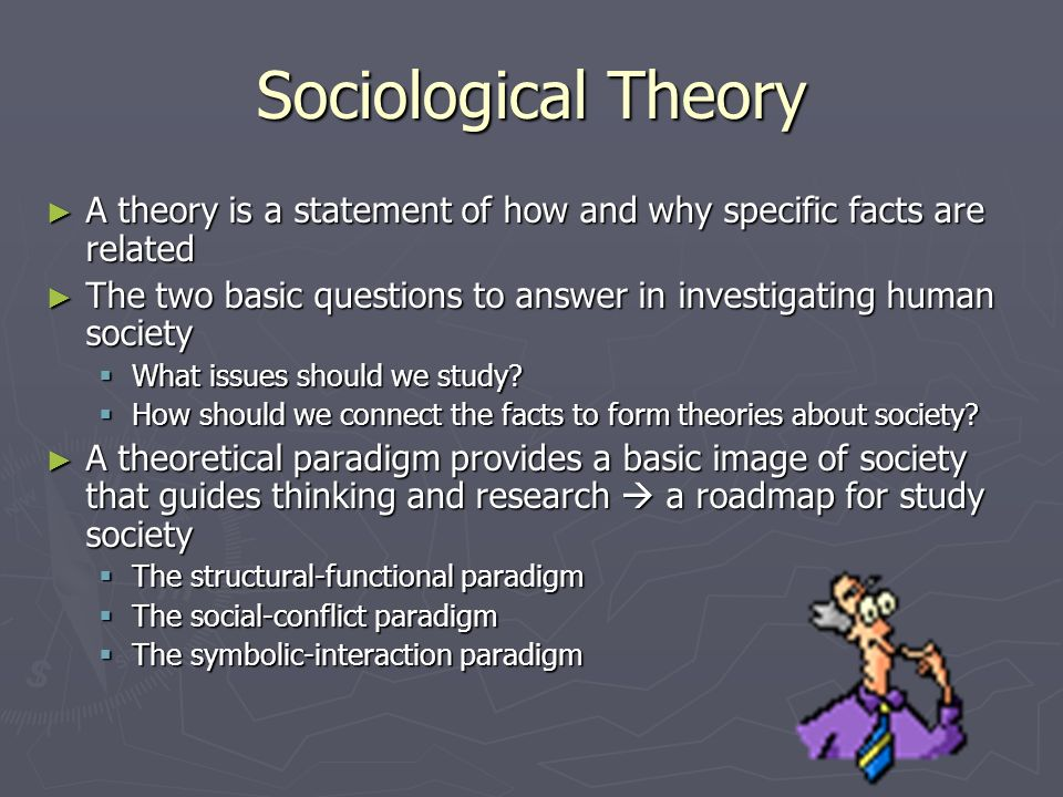 Sociological Theory ► A theory is a statement of how and why specific facts are related ► The two basic questions to answer in investigating human society  What issues should we study.