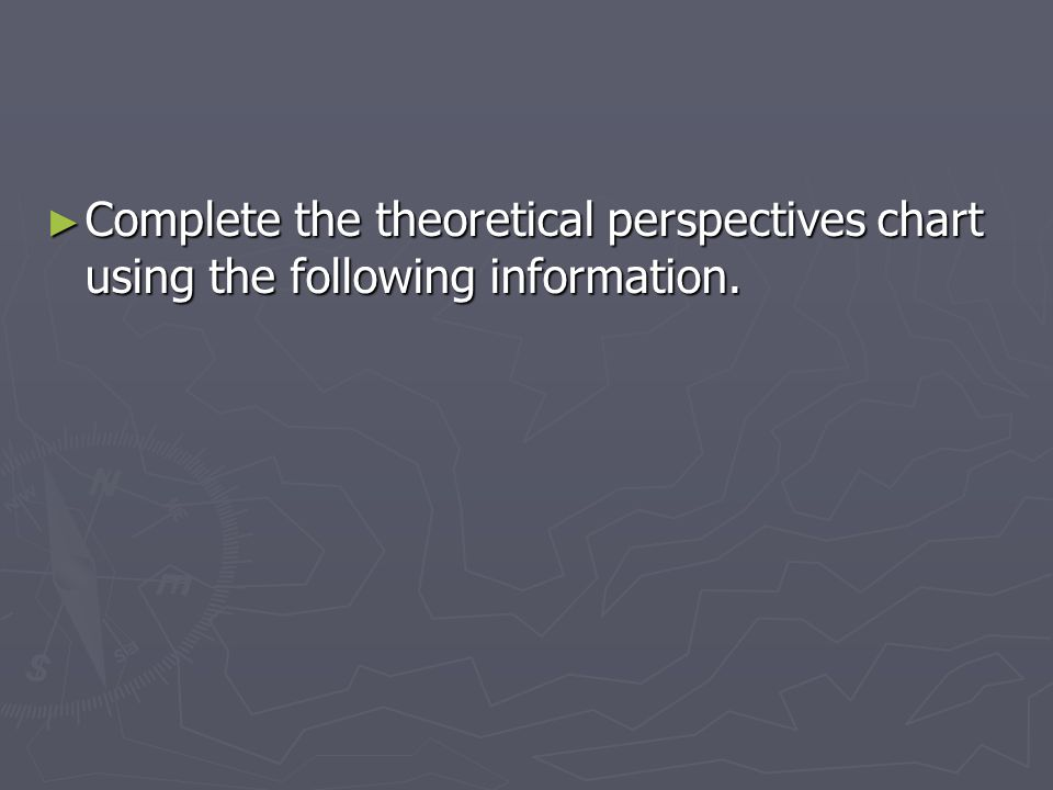 ► Complete the theoretical perspectives chart using the following information.