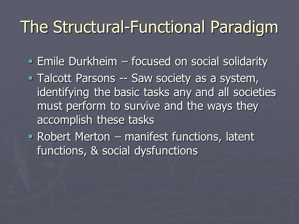 The Structural-Functional Paradigm  Emile Durkheim – focused on social solidarity  Talcott Parsons -- Saw society as a system, identifying the basic tasks any and all societies must perform to survive and the ways they accomplish these tasks  Robert Merton – manifest functions, latent functions, & social dysfunctions