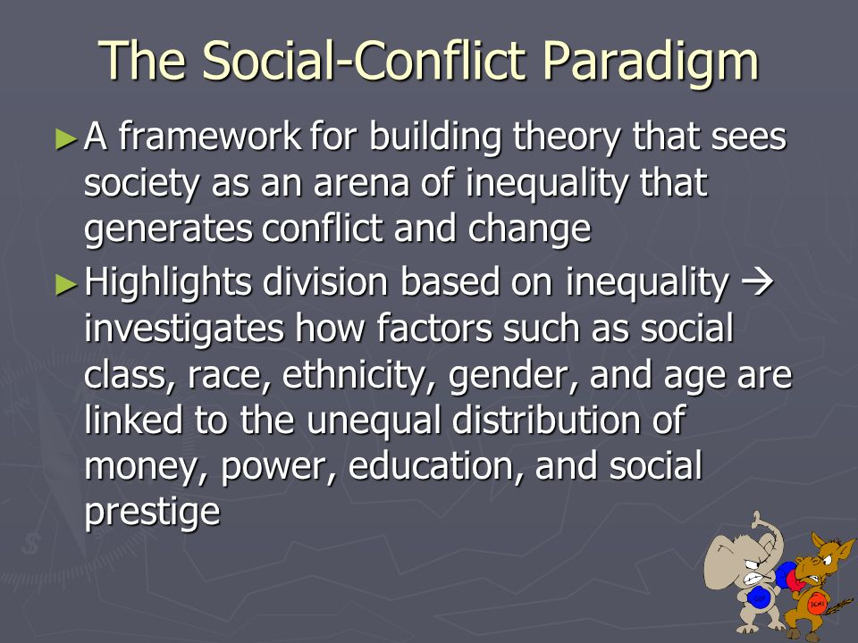 The Social-Conflict Paradigm ► A framework for building theory that sees society as an arena of inequality that generates conflict and change ► Highlights division based on inequality  investigates how factors such as social class, race, ethnicity, gender, and age are linked to the unequal distribution of money, power, education, and social prestige