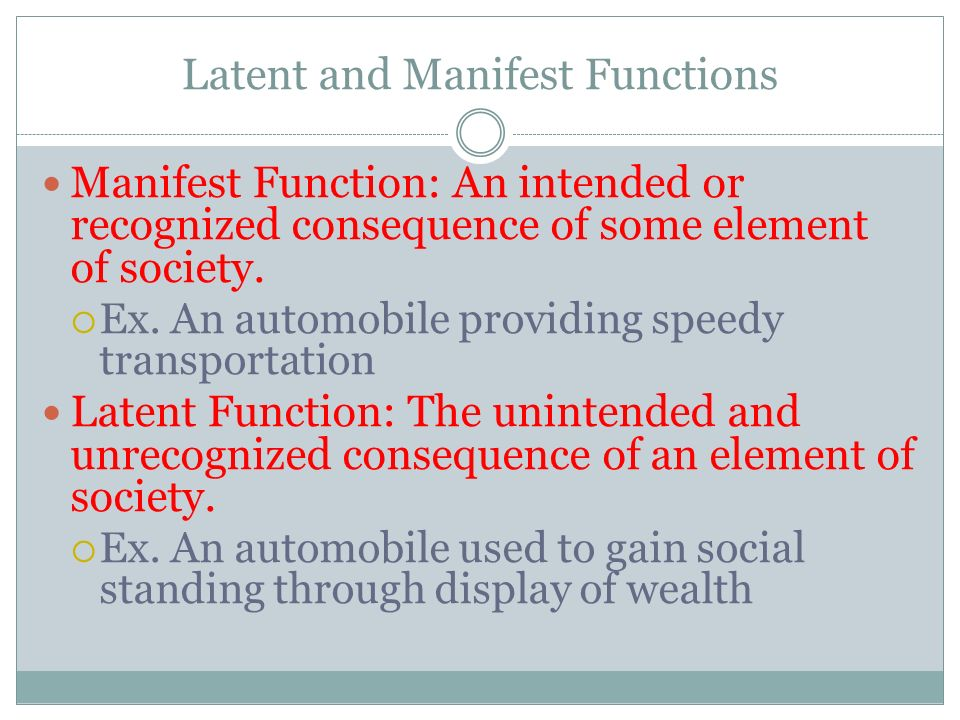 Latent and Manifest Functions Manifest Function: An intended or recognized consequence of some element of society.