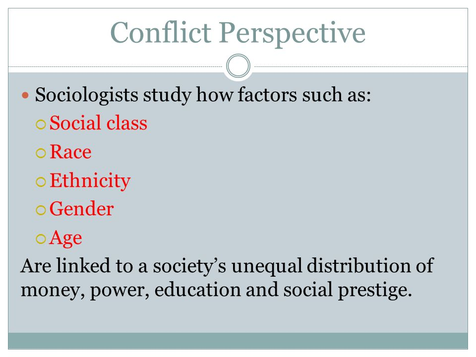Conflict Perspective Sociologists study how factors such as:  Social class  Race  Ethnicity  Gender  Age Are linked to a society's unequal distribution of money, power, education and social prestige.