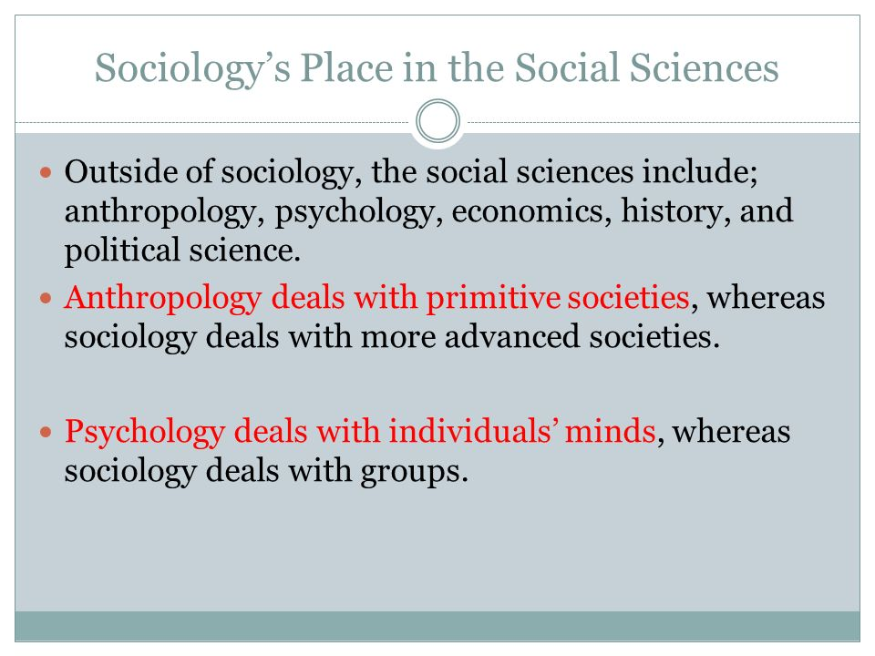 Sociology's Place in the Social Sciences Outside of sociology, the social sciences include; anthropology, psychology, economics, history, and political science.