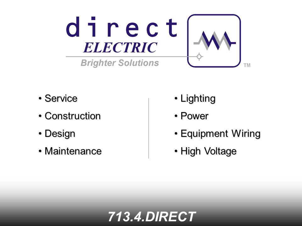 Service Service DIRECT Construction Construction Design Design Maintenance Maintenance Lighting Lighting Power Power Equipment Wiring Equipment Wiring High Voltage High Voltage