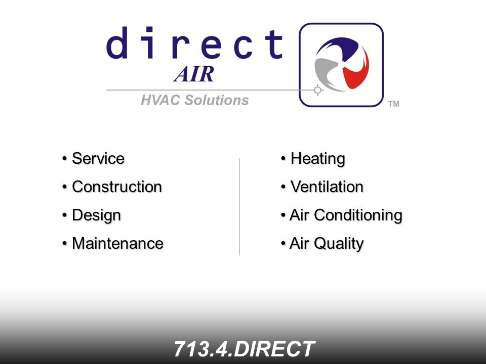 Service Service DIRECT Construction Construction Design Design Maintenance Maintenance Heating Heating Ventilation Ventilation Air Conditioning Air Conditioning Air Quality Air Quality