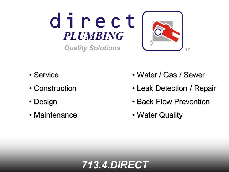 Service Service DIRECT Construction Construction Design Design Maintenance Maintenance Water / Gas / Sewer Water / Gas / Sewer Leak Detection / Repair Leak Detection / Repair Back Flow Prevention Back Flow Prevention Water Quality Water Quality