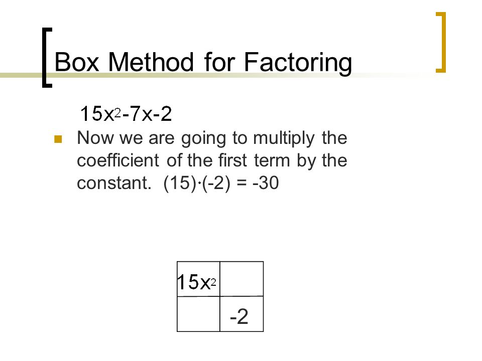 Box Method for Factoring Now we are going to multiply the coefficient of the first term by the constant.