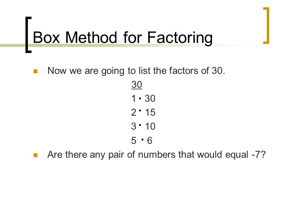 Box Method for Factoring Now we are going to list the factors of 30.