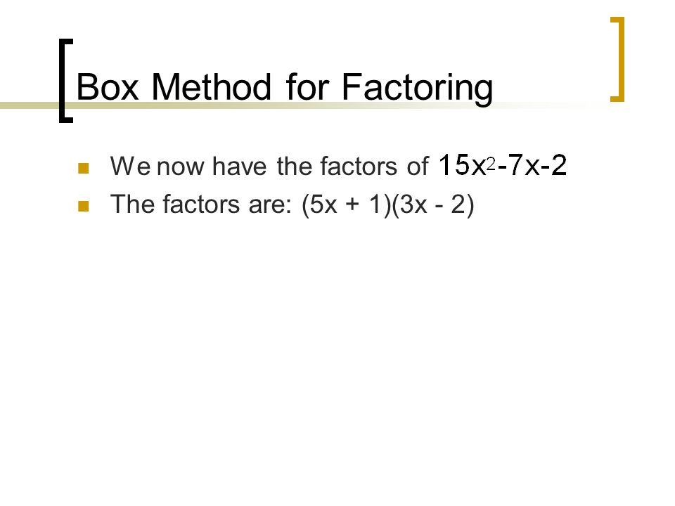 Box Method for Factoring We now have the factors of The factors are: (5x + 1)(3x - 2)