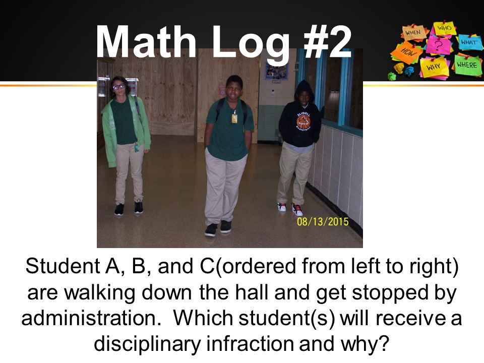 Math Log #2 Student A, B, and C(ordered from left to right) are walking down the hall and get stopped by administration.