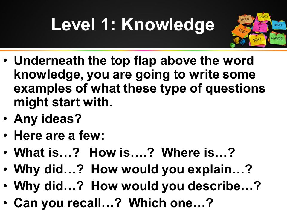 Level 1: Knowledge Underneath the top flap above the word knowledge, you are going to write some examples of what these type of questions might start with.