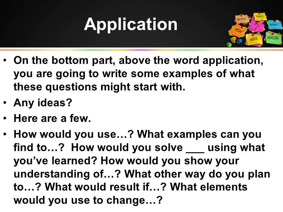 On the bottom part, above the word application, you are going to write some examples of what these questions might start with.
